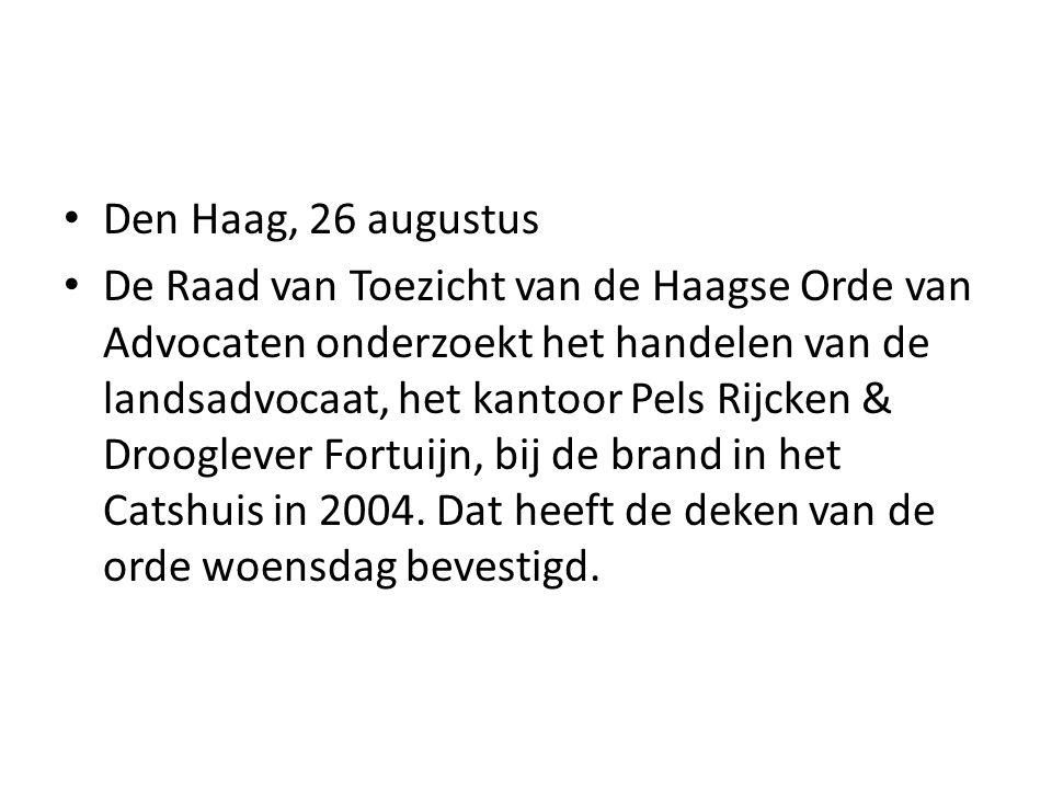 Den Haag, 26 augustus De Raad van Toezicht van de Haagse Orde van Advocaten onderzoekt het handelen van de landsadvocaat, het kantoor Pels Rijcken & Drooglever Fortuijn, bij de brand in het Catshuis in 2004.