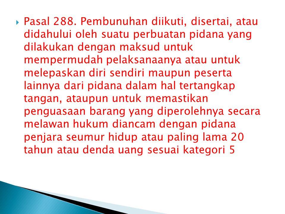  Pasal 288. Pembunuhan diikuti, disertai, atau didahului oleh suatu perbuatan pidana yang dilakukan dengan maksud untuk mempermudah pelaksanaanya ata