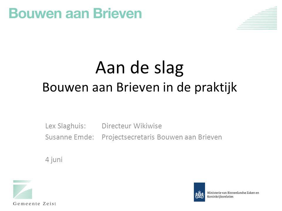 Aan de slag Bouwen aan Brieven in de praktijk Lex Slaghuis: Directeur Wikiwise Susanne Emde: Projectsecretaris Bouwen aan Brieven 4 juni