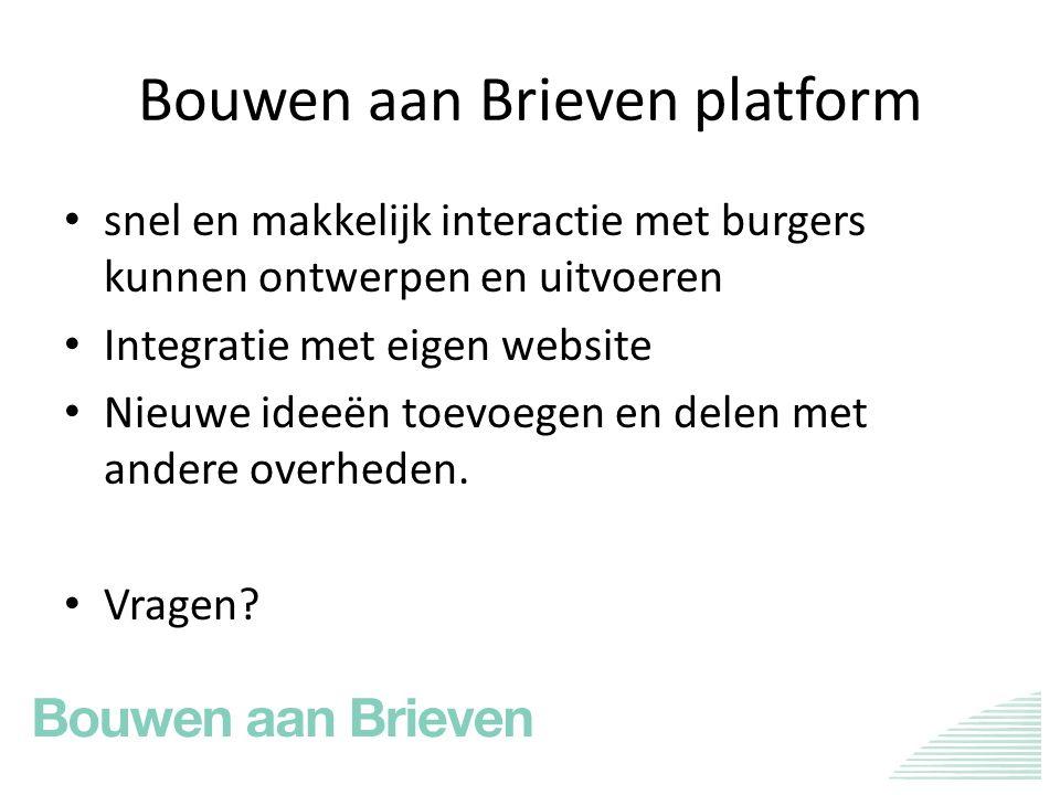 Bouwen aan Brieven platform snel en makkelijk interactie met burgers kunnen ontwerpen en uitvoeren Integratie met eigen website Nieuwe ideeën toevoegen en delen met andere overheden.