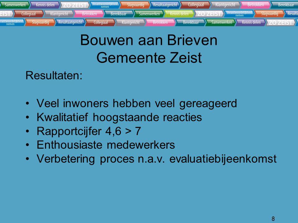 8 Bouwen aan Brieven Gemeente Zeist Resultaten: Veel inwoners hebben veel gereageerd Kwalitatief hoogstaande reacties Rapportcijfer 4,6 > 7 Enthousiaste medewerkers Verbetering proces n.a.v.