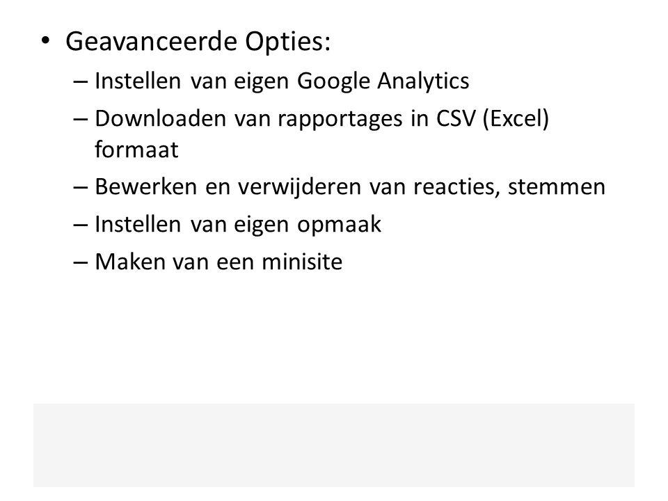 Geavanceerde Opties: – Instellen van eigen Google Analytics – Downloaden van rapportages in CSV (Excel) formaat – Bewerken en verwijderen van reacties, stemmen – Instellen van eigen opmaak – Maken van een minisite