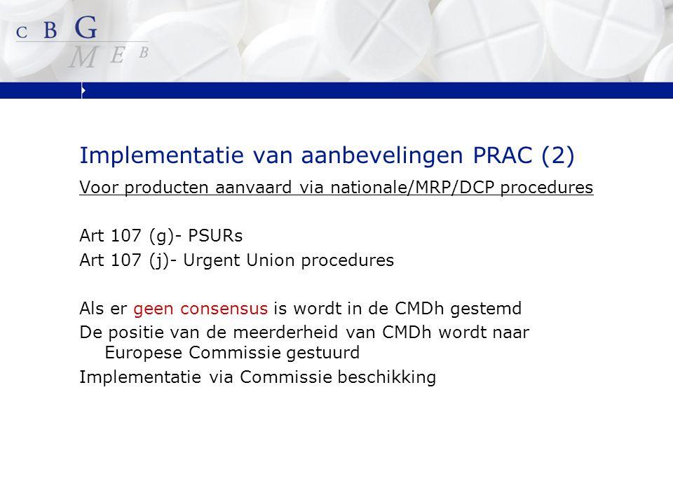 Implementatie van aanbevelingen PRAC (2) Voor producten aanvaard via nationale/MRP/DCP procedures Art 107 (g)- PSURs Art 107 (j)- Urgent Union procedures Als er geen consensus is wordt in de CMDh gestemd De positie van de meerderheid van CMDh wordt naar Europese Commissie gestuurd Implementatie via Commissie beschikking