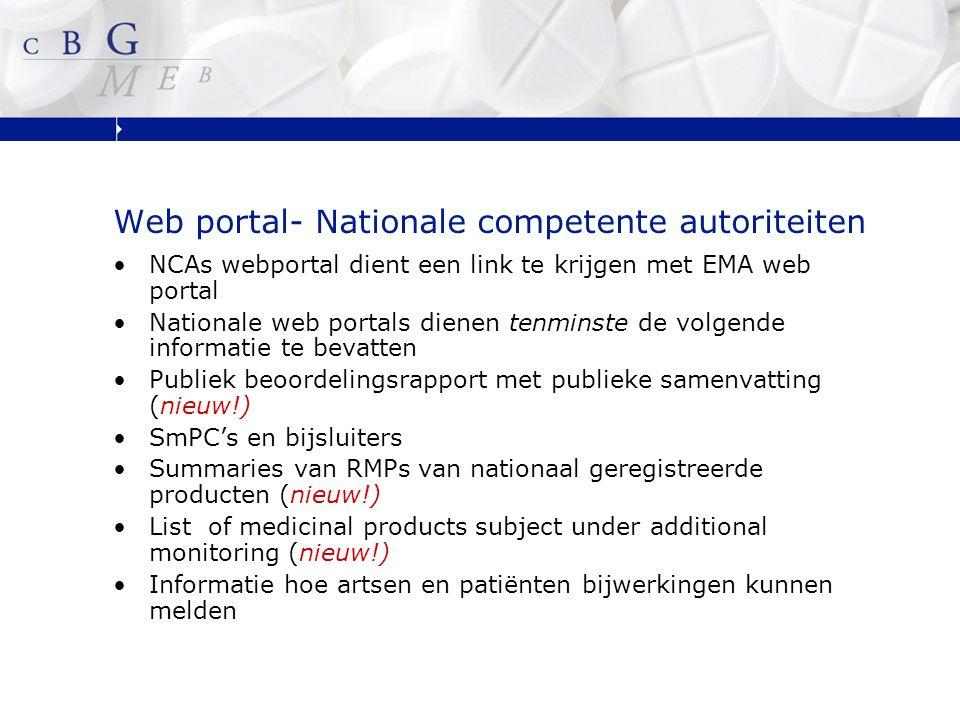 Web portal- Nationale competente autoriteiten NCAs webportal dient een link te krijgen met EMA web portal Nationale web portals dienen tenminste de volgende informatie te bevatten Publiek beoordelingsrapport met publieke samenvatting (nieuw!) SmPC's en bijsluiters Summaries van RMPs van nationaal geregistreerde producten (nieuw!) List of medicinal products subject under additional monitoring (nieuw!) Informatie hoe artsen en patiënten bijwerkingen kunnen melden