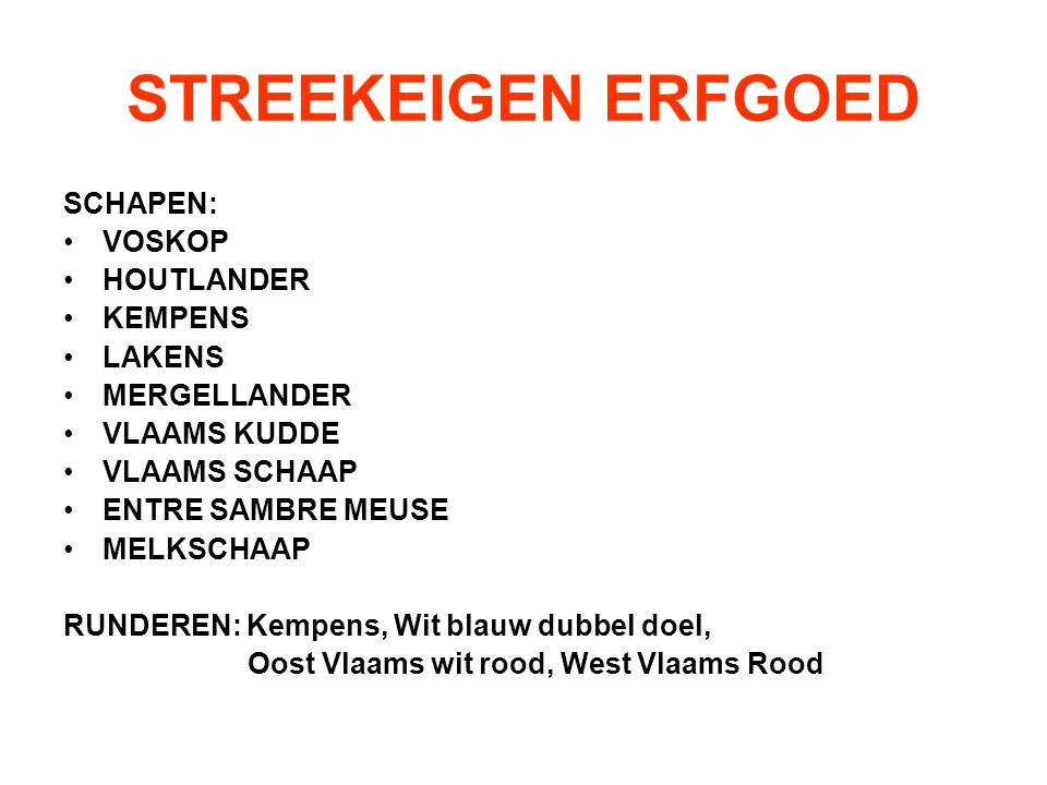 STREEKEIGEN ERFGOED SCHAPEN: VOSKOP HOUTLANDER KEMPENS LAKENS MERGELLANDER VLAAMS KUDDE VLAAMS SCHAAP ENTRE SAMBRE MEUSE MELKSCHAAP RUNDEREN: Kempens, Wit blauw dubbel doel, Oost Vlaams wit rood, West Vlaams Rood