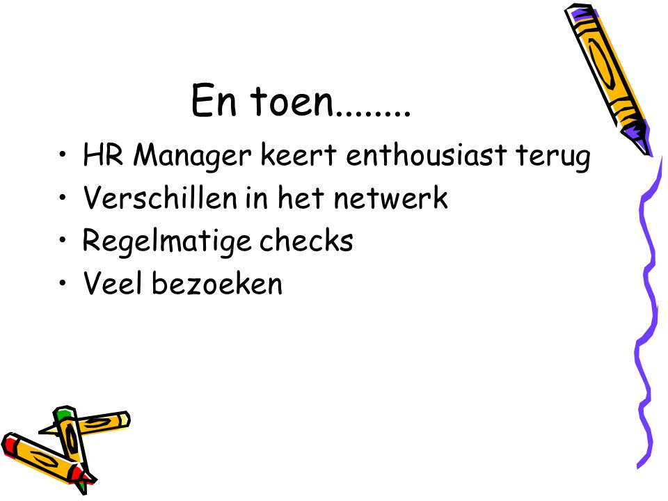 En toen........ HR Manager keert enthousiast terug Verschillen in het netwerk Regelmatige checks Veel bezoeken