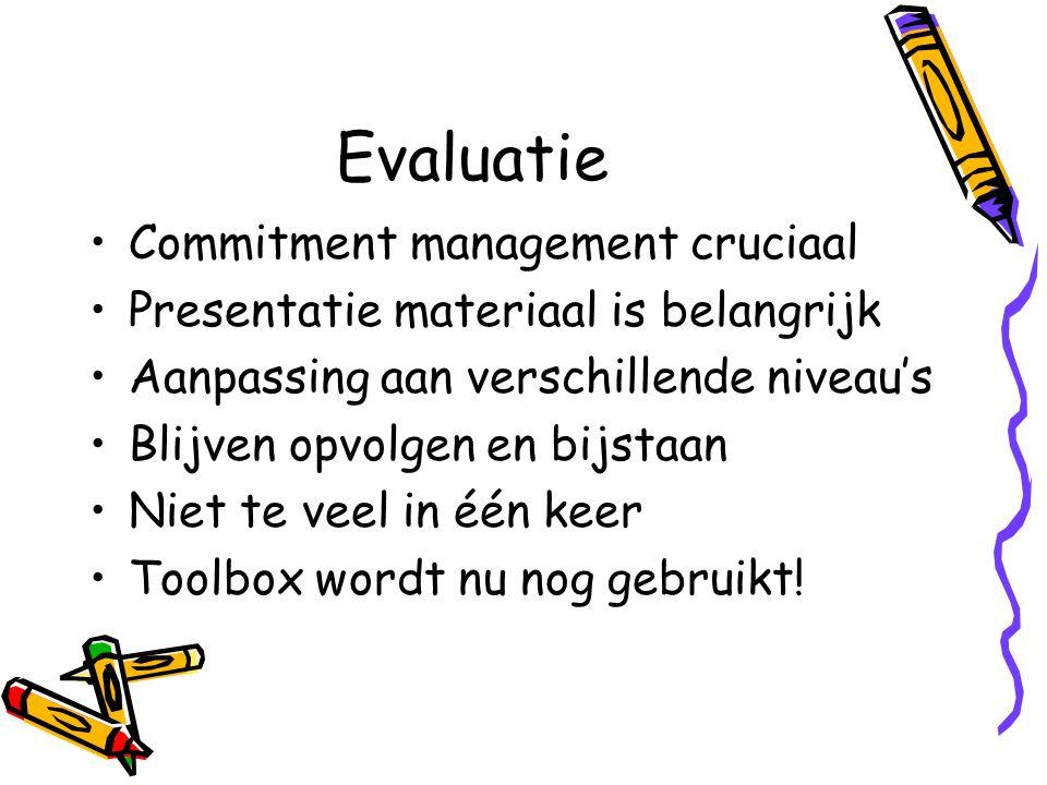 Evaluatie Commitment management cruciaal Presentatie materiaal is belangrijk Aanpassing aan verschillende niveau's Blijven opvolgen en bijstaan Niet te veel in één keer Toolbox wordt nu nog gebruikt!