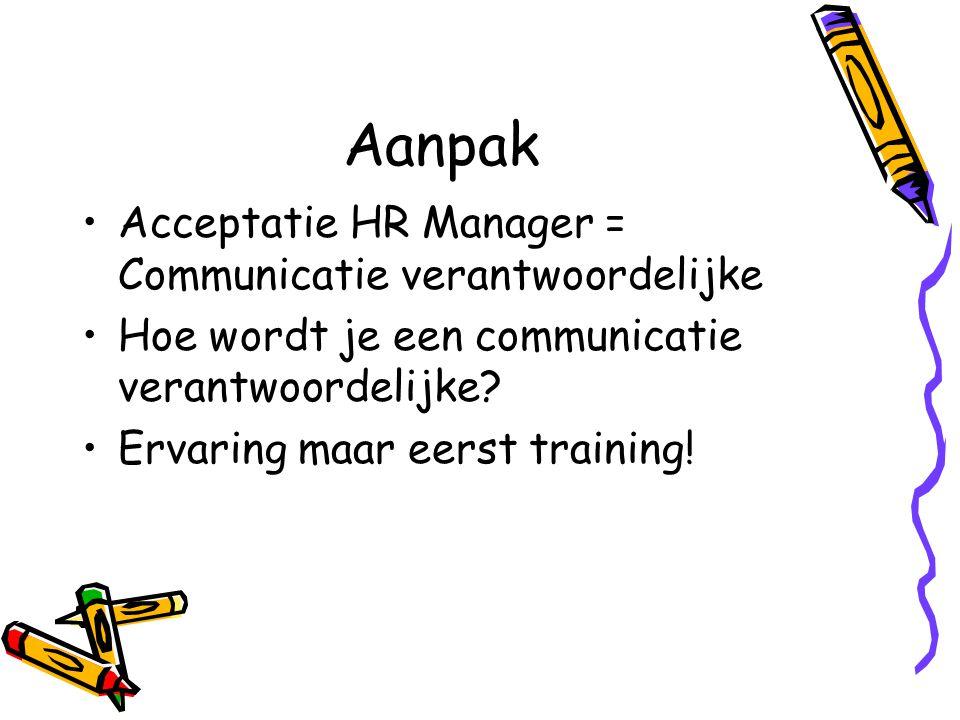 Aanpak Acceptatie HR Manager = Communicatie verantwoordelijke Hoe wordt je een communicatie verantwoordelijke? Ervaring maar eerst training!