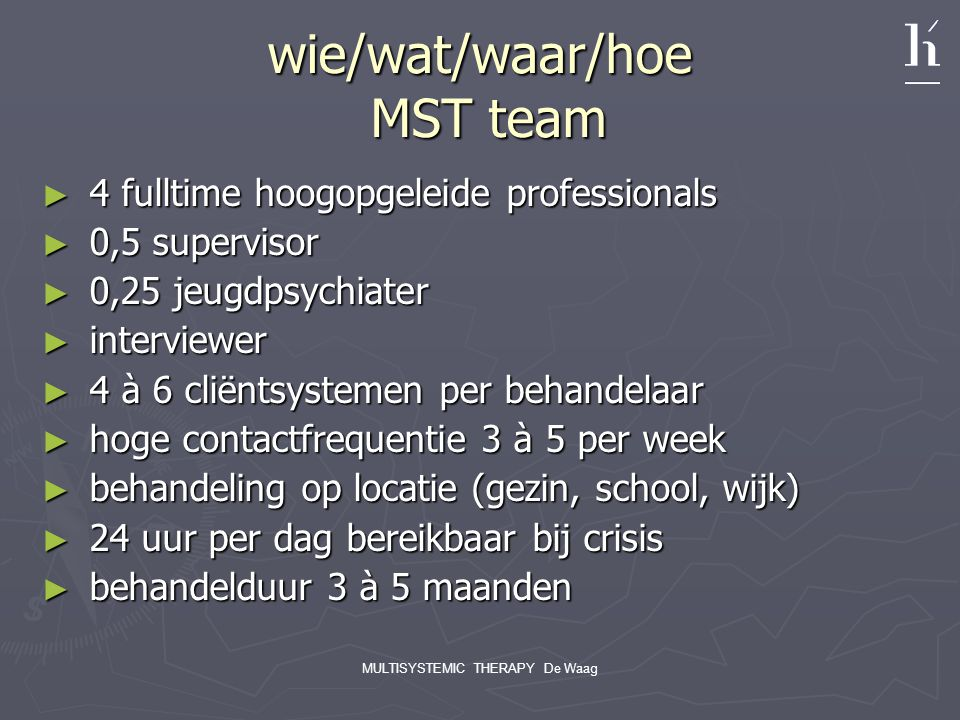MULTISYSTEMIC THERAPY De Waag wie/wat/waar/hoe MST team ► 4 fulltime hoogopgeleide professionals ► 0,5 supervisor ► 0,25 jeugdpsychiater ► interviewer