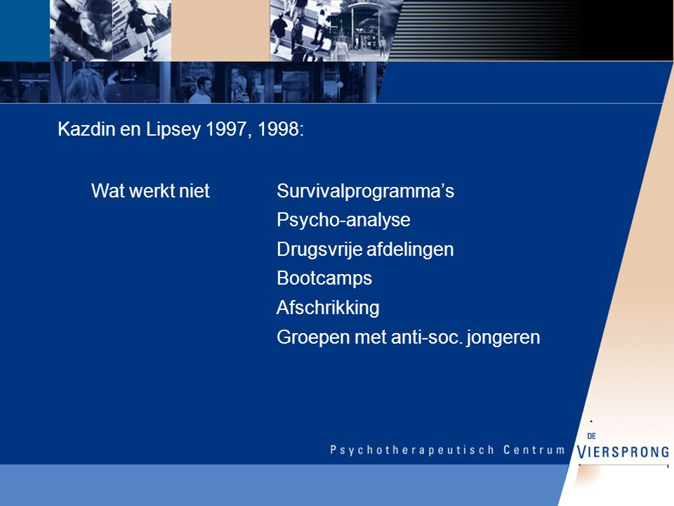 Wat werkt niet Kazdin en Lipsey 1997, 1998: Survivalprogramma's Psycho-analyse Drugsvrije afdelingen Bootcamps Afschrikking Groepen met anti-soc. jong