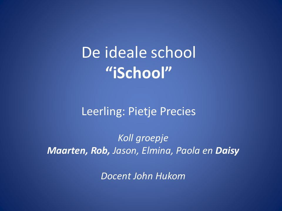 """De ideale school """"iSchool"""" Leerling: Pietje Precies Koll groepje Maarten, Rob, Jason, Elmina, Paola en Daisy Docent John Hukom"""