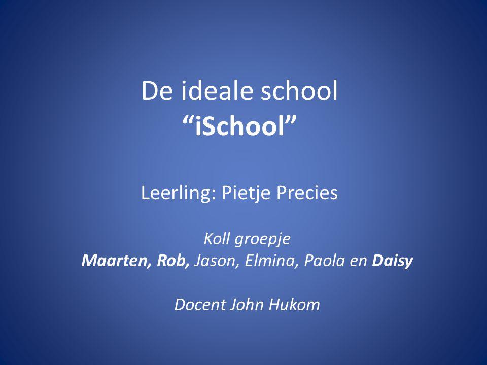 De ideale school iSchool Leerling: Pietje Precies Koll groepje Maarten, Rob, Jason, Elmina, Paola en Daisy Docent John Hukom