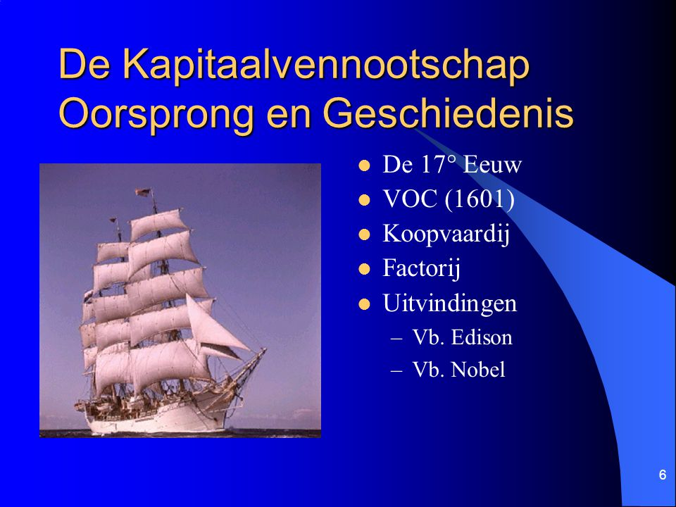 6 De Kapitaalvennootschap Oorsprong en Geschiedenis De 17° Eeuw VOC (1601) Koopvaardij Factorij Uitvindingen –Vb.