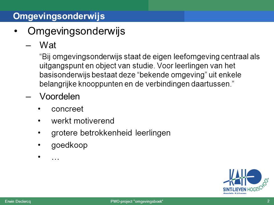 PWO-project omgevingsboek Erwin Declercq 2 Omgevingsonderwijs –Wat Bij omgevingsonderwijs staat de eigen leefomgeving centraal als uitgangspunt en object van studie.
