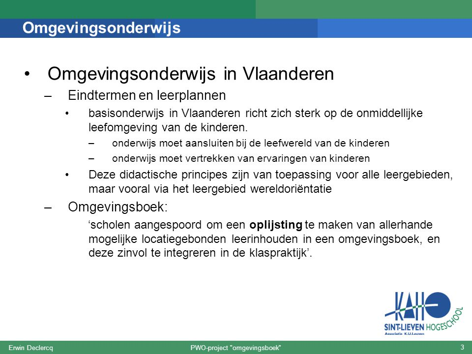 PWO-project omgevingsboek Erwin Declercq 3 Omgevingsonderwijs Omgevingsonderwijs in Vlaanderen –Eindtermen en leerplannen basisonderwijs in Vlaanderen richt zich sterk op de onmiddellijke leefomgeving van de kinderen.
