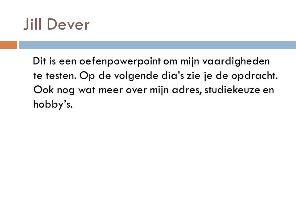 Jill Dever Dit is een oefenpowerpoint om mijn vaardigheden te testen. Op de volgende dia's zie je de opdracht. Ook nog wat meer over mijn adres, studi