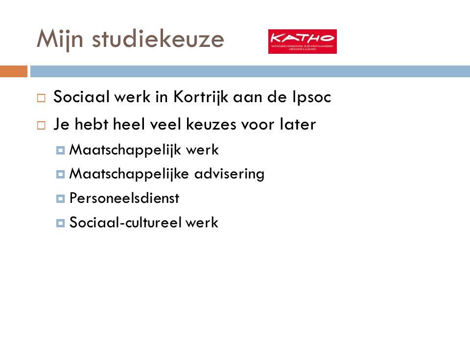 Mijn studiekeuze  Sociaal werk in Kortrijk aan de Ipsoc  Je hebt heel veel keuzes voor later  Maatschappelijk werk  Maatschappelijke advisering  Personeelsdienst  Sociaal-cultureel werk