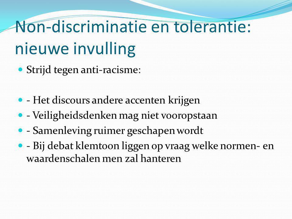 Non-discriminatie en tolerantie: nieuwe invulling Strijd tegen anti-racisme: - Het discours andere accenten krijgen - Veiligheidsdenken mag niet vooropstaan - Samenleving ruimer geschapen wordt - Bij debat klemtoon liggen op vraag welke normen- en waardenschalen men zal hanteren
