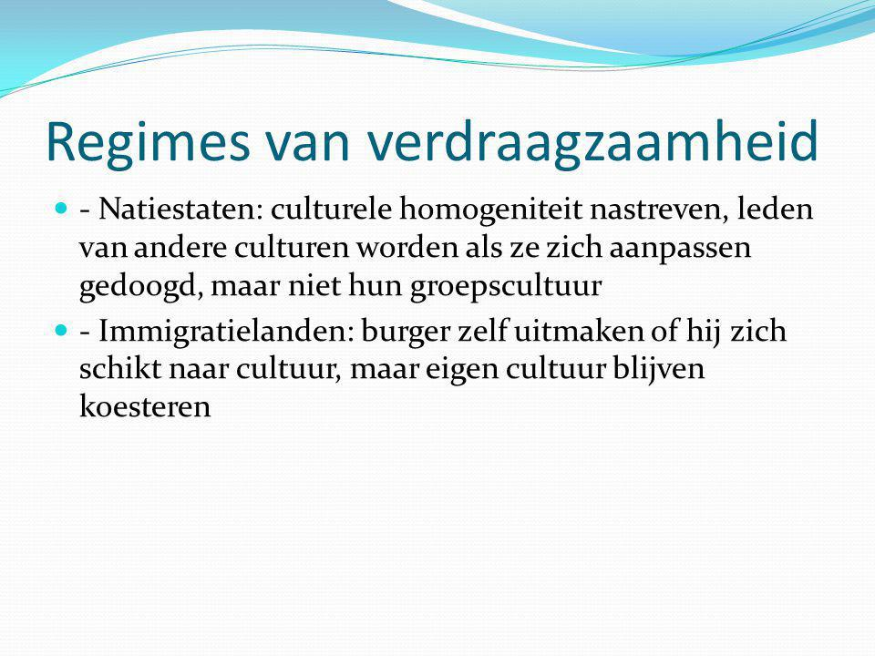 Regimes van verdraagzaamheid - Natiestaten: culturele homogeniteit nastreven, leden van andere culturen worden als ze zich aanpassen gedoogd, maar niet hun groepscultuur - Immigratielanden: burger zelf uitmaken of hij zich schikt naar cultuur, maar eigen cultuur blijven koesteren