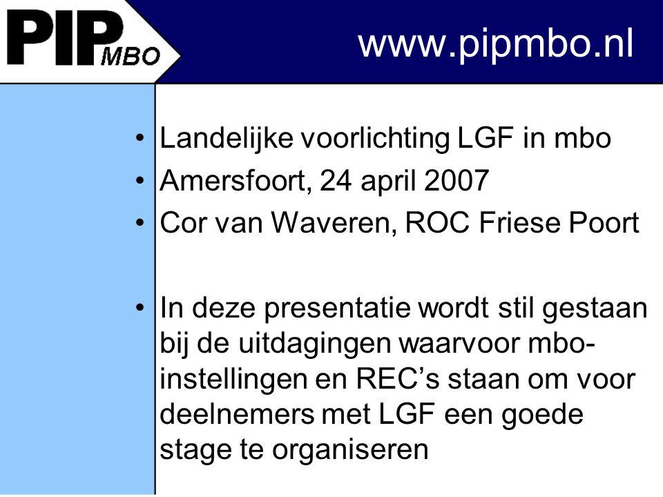 www.pipmbo.nl Landelijke voorlichting LGF in mbo Amersfoort, 24 april 2007 Cor van Waveren, ROC Friese Poort In deze presentatie wordt stil gestaan bij de uitdagingen waarvoor mbo- instellingen en REC's staan om voor deelnemers met LGF een goede stage te organiseren