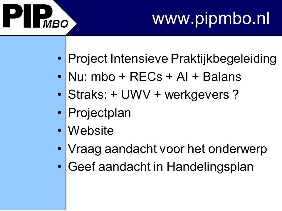 www.pipmbo.nl Project Intensieve Praktijkbegeleiding Nu: mbo + RECs + AI + Balans Straks: + UWV + werkgevers .