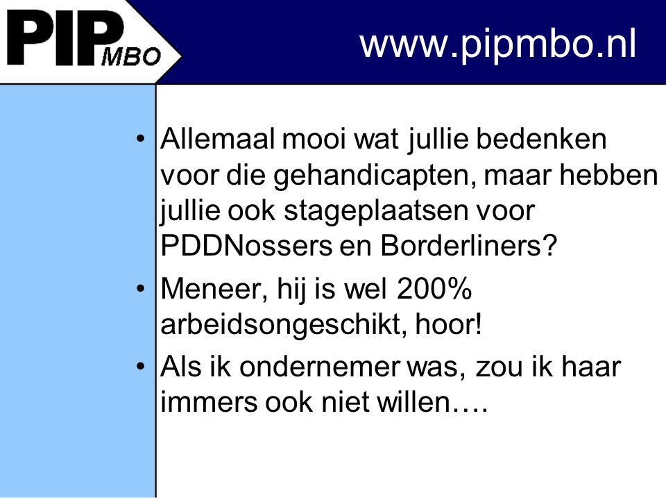www.pipmbo.nl Allemaal mooi wat jullie bedenken voor die gehandicapten, maar hebben jullie ook stageplaatsen voor PDDNossers en Borderliners.