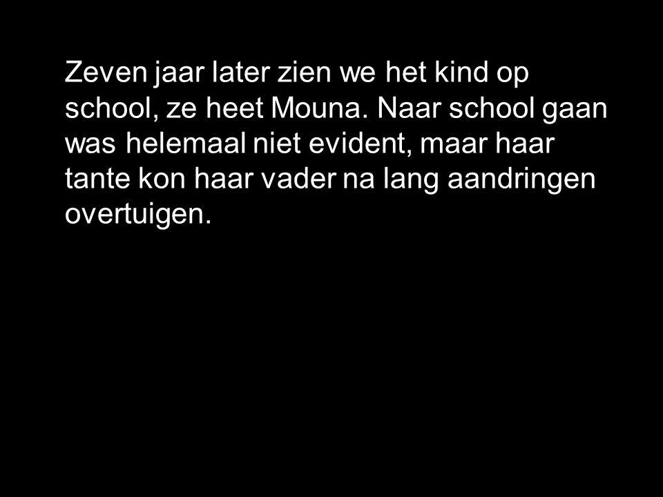 Zeven jaar later zien we het kind op school, ze heet Mouna. Naar school gaan was helemaal niet evident, maar haar tante kon haar vader na lang aandrin