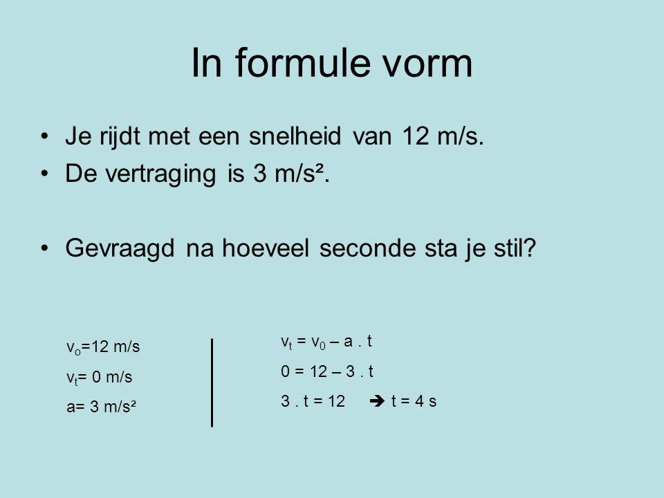 In formule vorm Je rijdt met een snelheid van 12 m/s. De vertraging is 3 m/s². Gevraagd na hoeveel seconde sta je stil? v o =12 m/s v t = 0 m/s a= 3 m