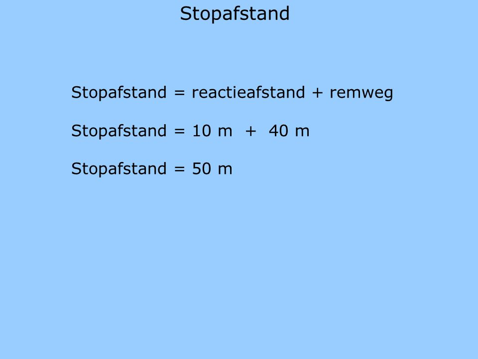 Stopafstand Stopafstand = reactieafstand + remweg Stopafstand = 10 m + 40 m Stopafstand = 50 m