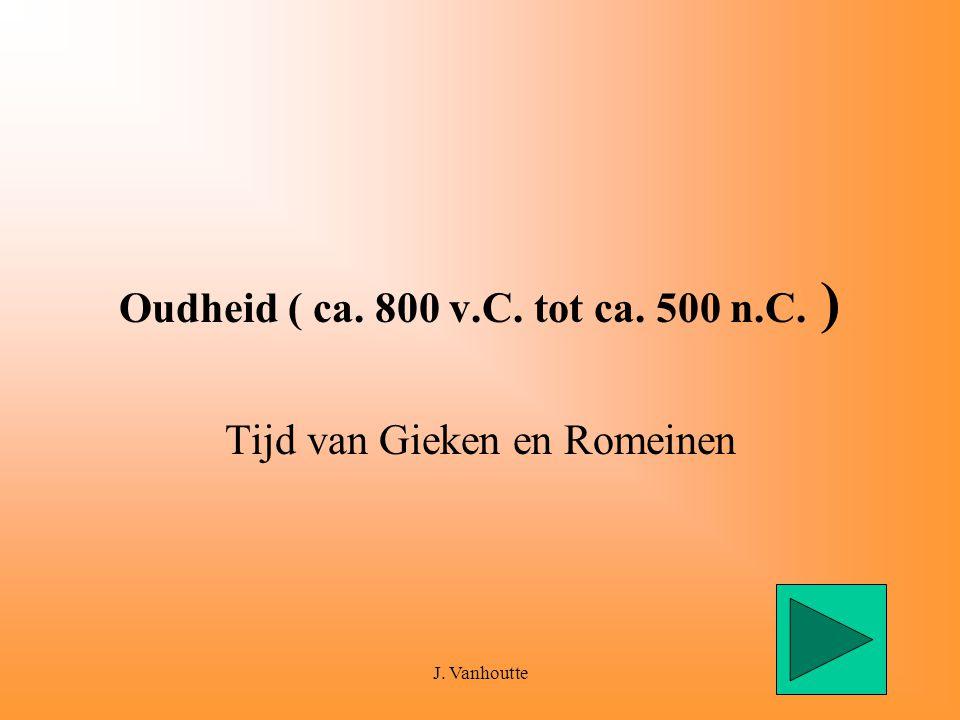 J. Vanhoutte1 Oudheid ( ca. 800 v.C. tot ca. 500 n.C. ) Tijd van Gieken en Romeinen