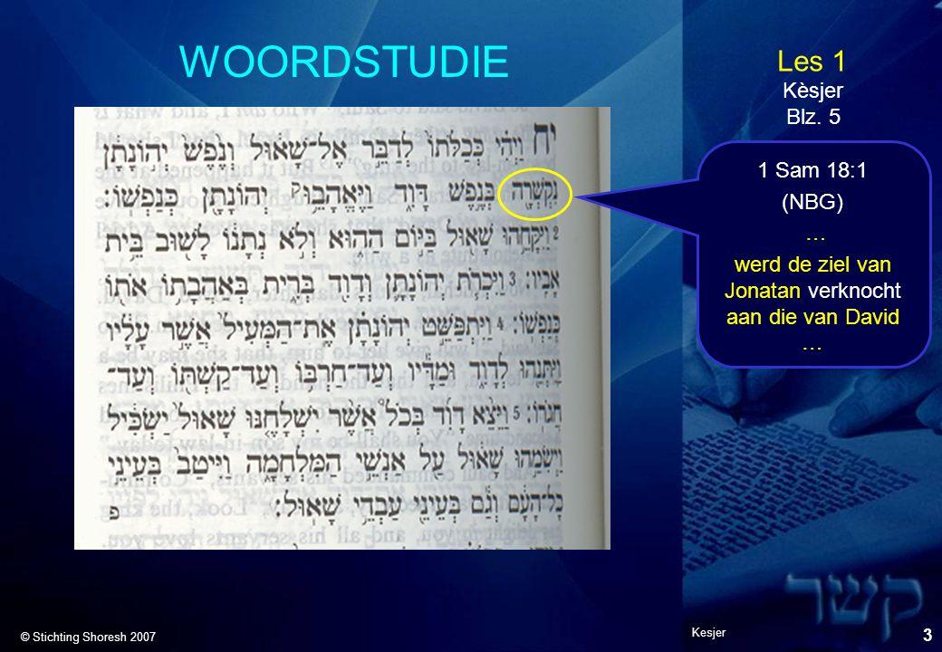 Les 1 © Stichting Shoresh 2007 Kesjer 3 WOORDSTUDIE Kèsjer Blz. 5 1 Sam 18:1 (NBG) … werd de ziel van Jonatan verknocht aan die van David …