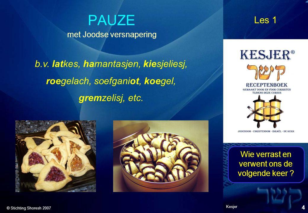 Les 1 © Stichting Shoresh 2007 Kesjer 4 PAUZE b.v. latkes, hamantasjen, kiesjeliesj, roegelach, soefganiot, koegel, gremzelisj, etc. met Joodse versna