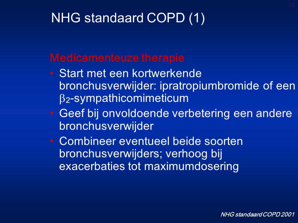 10 Medicamenteuze therapie Start met een kortwerkende bronchusverwijder: ipratropiumbromide of een  2 -sympathicomimeticum Geef bij onvoldoende verbetering een andere bronchusverwijder Combineer eventueel beide soorten bronchusverwijders; verhoog bij exacerbaties tot maximumdosering NHG standaard COPD (1) NHG standaard COPD 2001