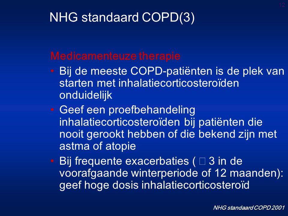 12 Medicamenteuze therapie Bij de meeste COPD-patiënten is de plek van starten met inhalatiecorticosteroïden onduidelijk Geef een proefbehandeling inhalatiecorticosteroïden bij patiënten die nooit gerookt hebben of die bekend zijn met astma of atopie Bij frequente exacerbaties (  3 in de voorafgaande winterperiode of 12 maanden): geef hoge dosis inhalatiecorticosteroïd NHG standaard COPD(3) NHG standaard COPD 2001