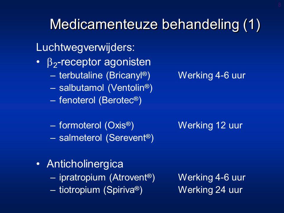 8 Luchtwegverwijders:  2 -receptor agonisten –terbutaline (Bricanyl ® )Werking 4-6 uur –salbutamol (Ventolin ® ) –fenoterol (Berotec ® ) –formoterol (Oxis ® )Werking 12 uur –salmeterol (Serevent ® ) Anticholinergica –ipratropium (Atrovent ® )Werking 4-6 uur –tiotropium (Spiriva ® )Werking 24 uur Medicamenteuze behandeling (1)