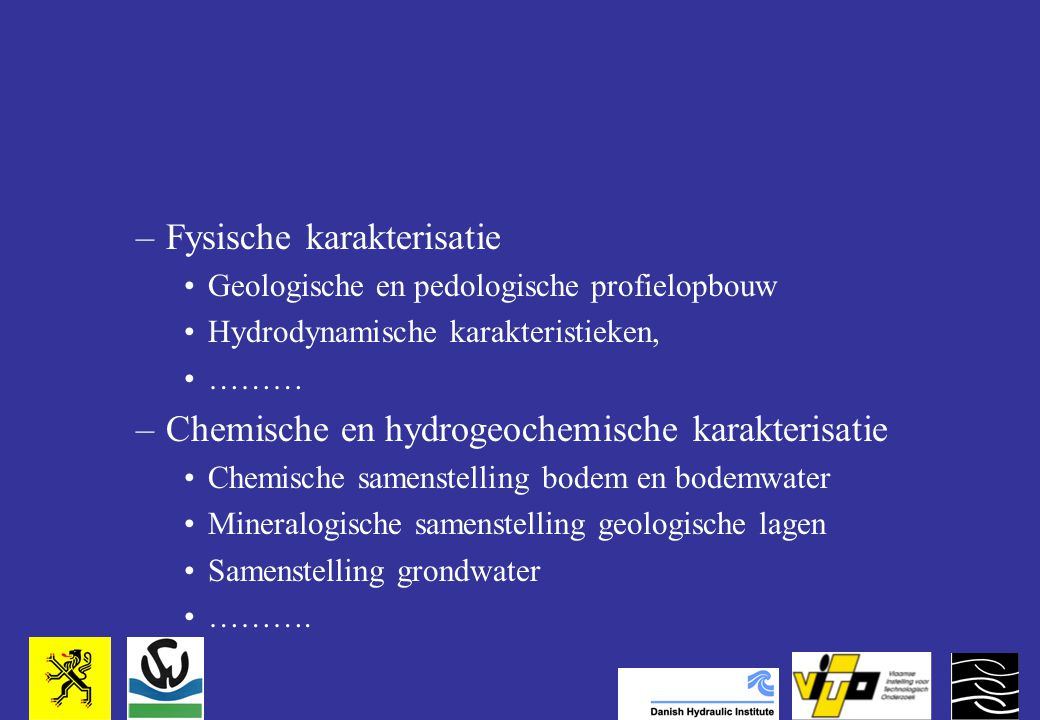 –Fysische karakterisatie Geologische en pedologische profielopbouw Hydrodynamische karakteristieken, ……… –Chemische en hydrogeochemische karakterisatie Chemische samenstelling bodem en bodemwater Mineralogische samenstelling geologische lagen Samenstelling grondwater ……….
