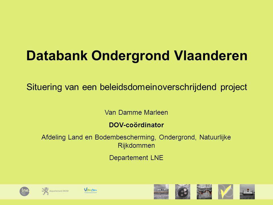 Databank Ondergrond Vlaanderen Situering van een beleidsdomeinoverschrijdend project Van Damme Marleen DOV-coördinator Afdeling Land en Bodembescherming, Ondergrond, Natuurlijke Rijkdommen Departement LNE