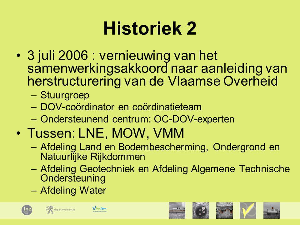 Historiek 2 3 juli 2006 : vernieuwing van het samenwerkingsakkoord naar aanleiding van herstructurering van de Vlaamse Overheid –Stuurgroep –DOV-coördinator en coördinatieteam –Ondersteunend centrum: OC-DOV-experten Tussen: LNE, MOW, VMM –Afdeling Land en Bodembescherming, Ondergrond en Natuurlijke Rijkdommen –Afdeling Geotechniek en Afdeling Algemene Technische Ondersteuning –Afdeling Water