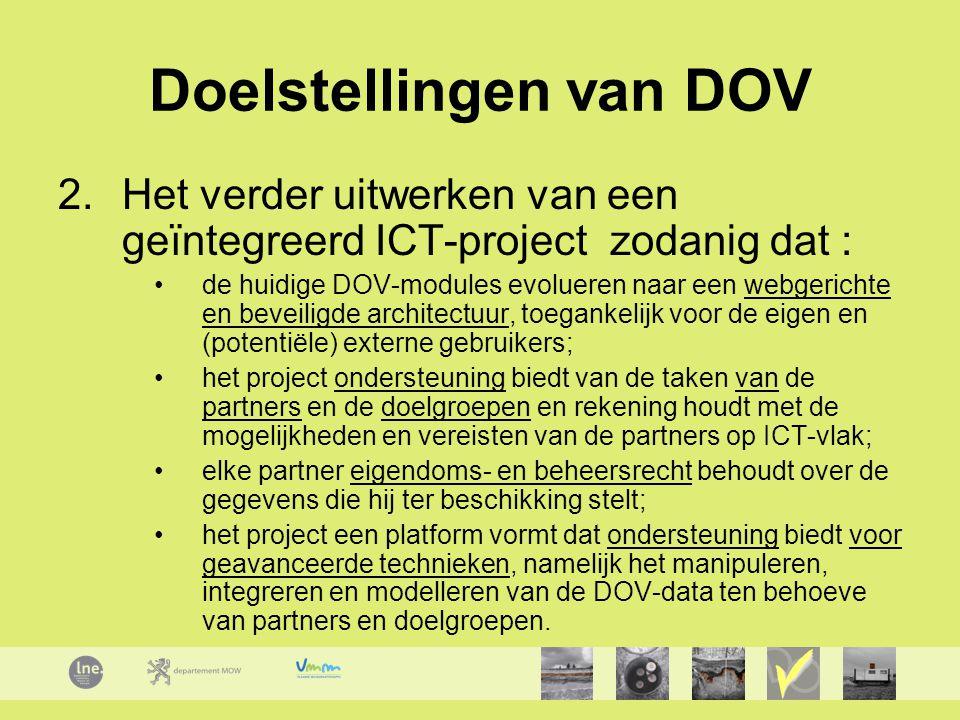 Doelstellingen van DOV 2.Het verder uitwerken van een geïntegreerd ICT-project zodanig dat : de huidige DOV-modules evolueren naar een webgerichte en beveiligde architectuur, toegankelijk voor de eigen en (potentiële) externe gebruikers; het project ondersteuning biedt van de taken van de partners en de doelgroepen en rekening houdt met de mogelijkheden en vereisten van de partners op ICT-vlak; elke partner eigendoms- en beheersrecht behoudt over de gegevens die hij ter beschikking stelt; het project een platform vormt dat ondersteuning biedt voor geavanceerde technieken, namelijk het manipuleren, integreren en modelleren van de DOV-data ten behoeve van partners en doelgroepen.