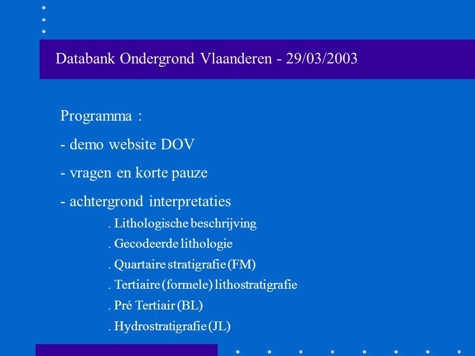 Databank Ondergrond Vlaanderen - 29/03/2003 Programma : - demo website DOV - vragen en korte pauze - achtergrond interpretaties.