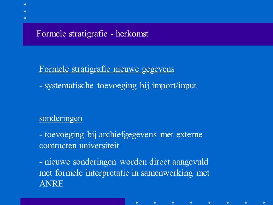 Formele stratigrafie - herkomst Formele stratigrafie nieuwe gegevens - systematische toevoeging bij import/input sonderingen - toevoeging bij archiefgegevens met externe contracten universiteit - nieuwe sonderingen worden direct aangevuld met formele interpretatie in samenwerking met ANRE