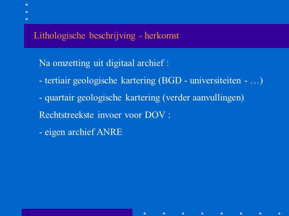 Lithologische beschrijving - herkomst Na omzetting uit digitaal archief : - tertiair geologische kartering (BGD - universiteiten - …) - quartair geologische kartering (verder aanvullingen) Rechtstreekste invoer voor DOV : - eigen archief ANRE