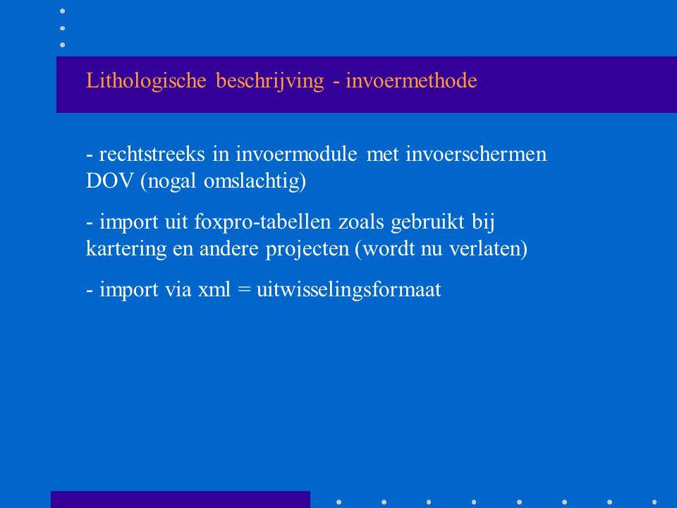 Lithologische beschrijving - invoermethode - rechtstreeks in invoermodule met invoerschermen DOV (nogal omslachtig) - import uit foxpro-tabellen zoals gebruikt bij kartering en andere projecten (wordt nu verlaten) - import via xml = uitwisselingsformaat