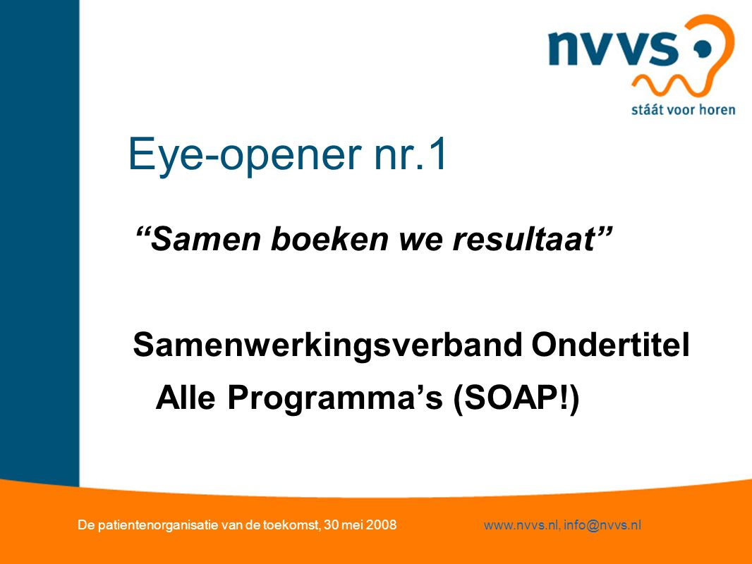Eye-opener nr.1 Samen boeken we resultaat Samenwerkingsverband Ondertitel Alle Programma's (SOAP!) De patientenorganisatie van de toekomst, 30 mei 2008www.nvvs.nl, info@nvvs.nl