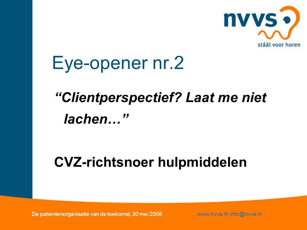"""Eye-opener nr.2 """"Clientperspectief? Laat me niet lachen…"""" CVZ-richtsnoer hulpmiddelen De patientenorganisatie van de toekomst, 30 mei 2008www.nvvs.nl,"""