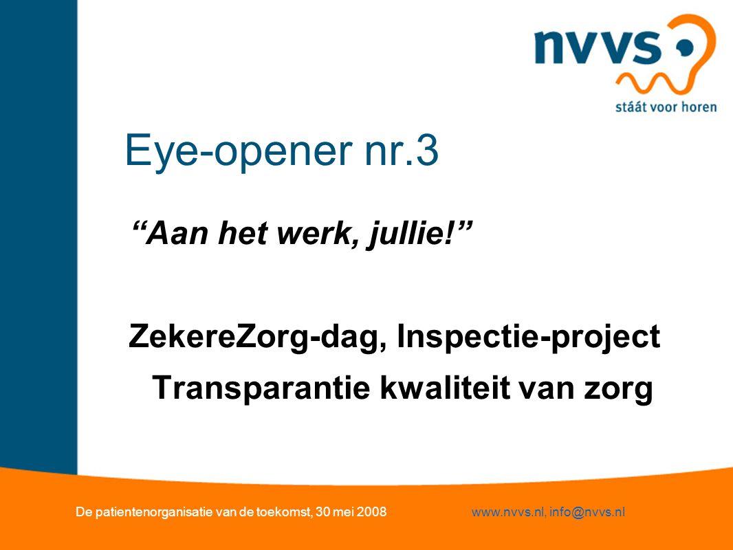 Eye-opener nr.3 Aan het werk, jullie! ZekereZorg-dag, Inspectie-project Transparantie kwaliteit van zorg De patientenorganisatie van de toekomst, 30 mei 2008www.nvvs.nl, info@nvvs.nl
