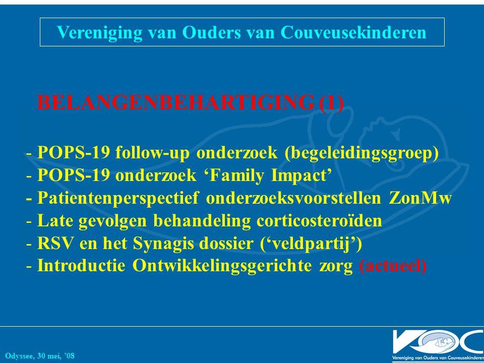 Vereniging van Ouders van Couveusekinderen Odyssee, 30 mei, '08 BELANGENBEHARTIGING (1) - POPS-19 follow-up onderzoek (begeleidingsgroep) - POPS-19 onderzoek 'Family Impact' - Patientenperspectief onderzoeksvoorstellen ZonMw - Late gevolgen behandeling corticosteroïden - RSV en het Synagis dossier ('veldpartij') - Introductie Ontwikkelingsgerichte zorg (actueel)