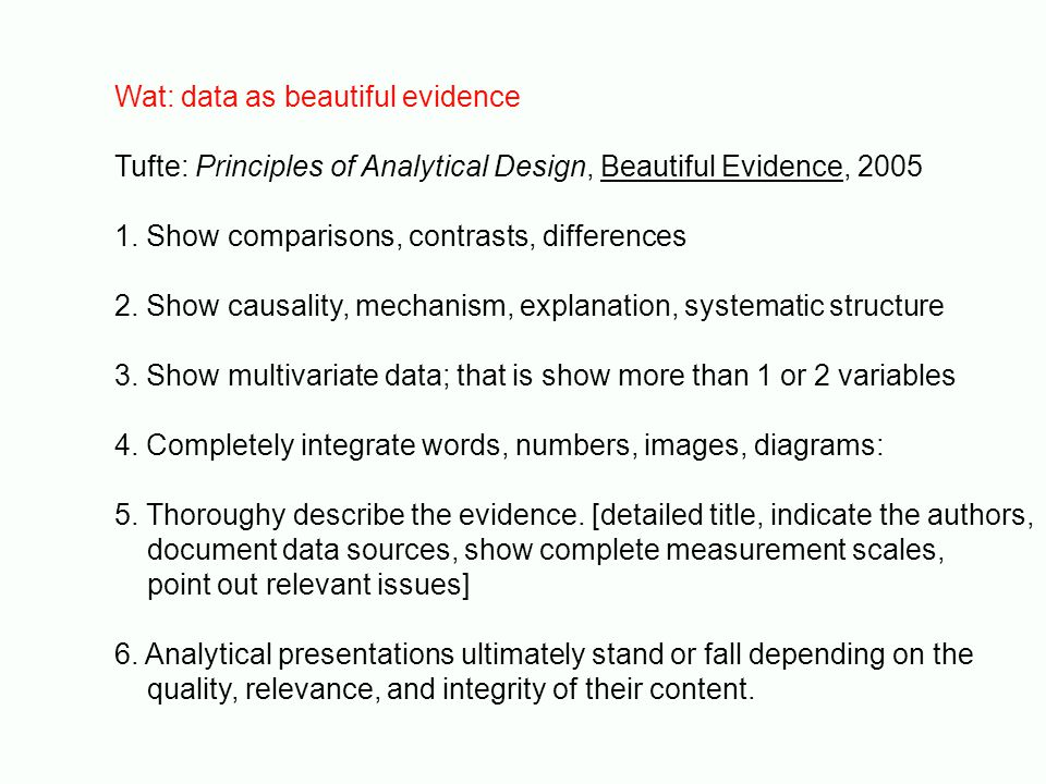 Wat: data as beautiful evidence Tufte: Principles of Analytical Design, Beautiful Evidence, 2005 1. Show comparisons, contrasts, differences 2. Show c