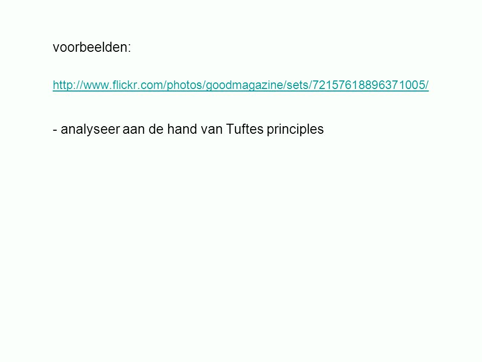 voorbeelden: http://www.flickr.com/photos/goodmagazine/sets/72157618896371005/ - analyseer aan de hand van Tuftes principles