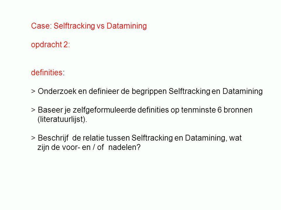 Case: Selftracking vs Datamining opdracht 2: definities: > Onderzoek en definieer de begrippen Selftracking en Datamining > Baseer je zelfgeformuleerde definities op tenminste 6 bronnen (literatuurlijst).